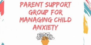 Parent Support group for Managing Child Anxiety (6 week support group)